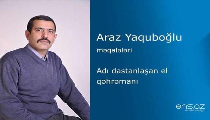 Araz Yaquboğlu - Adı dastanlaşan el qəhrəmanı