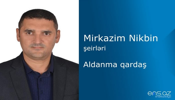 Mirkazim Nikbin - Aldanma qardaş