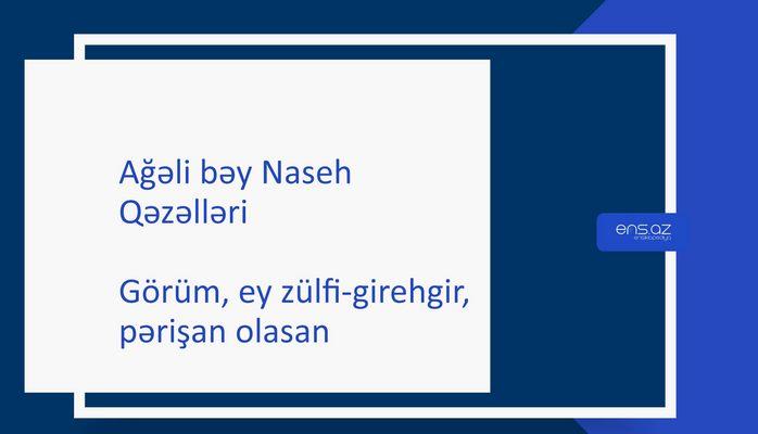 Ağəli bəy Naseh - Görüm, ey zülfi-girehgir,pərişan olanasan
