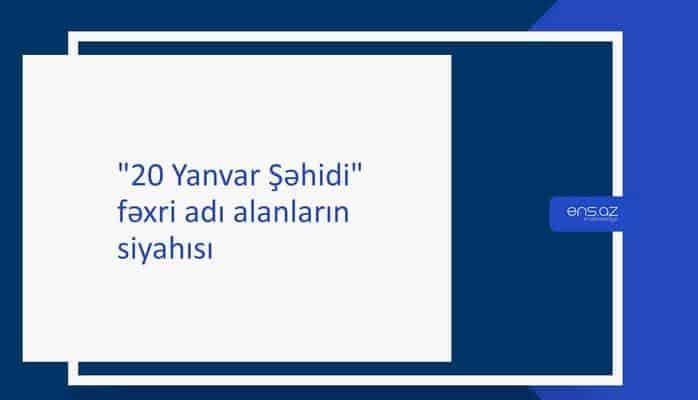 """""""20 Yanvar Şəhidi"""" fəxri adı alanların siyahısı"""
