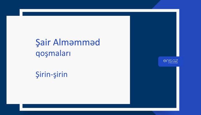 Şair Alməmməd - Şirin-şirin