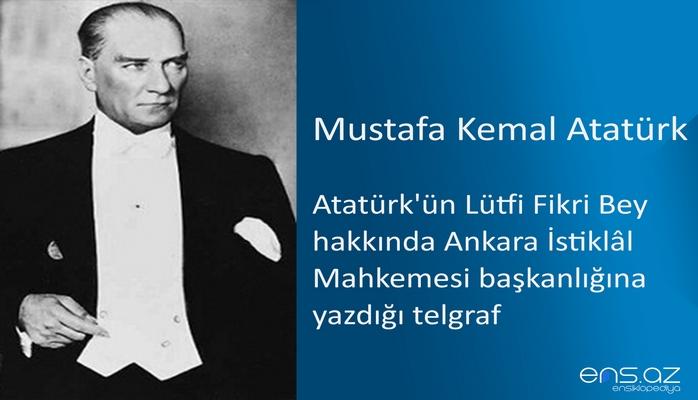 Mustafa Kemal Atatürk - Atatürk'ün Lütfi Fikri Bey hakkında Ankara İstiklâl Mahkemesi başkanlığına yazdığı telgraf