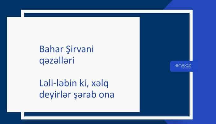 Bahar Şirvani - Ləli-ləbin ki, xəlq deyirlər şərab ona