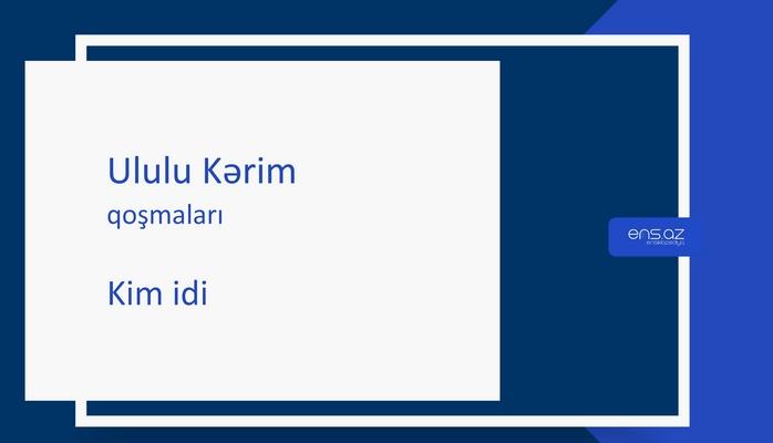 Ululu Kərim - Kim idi