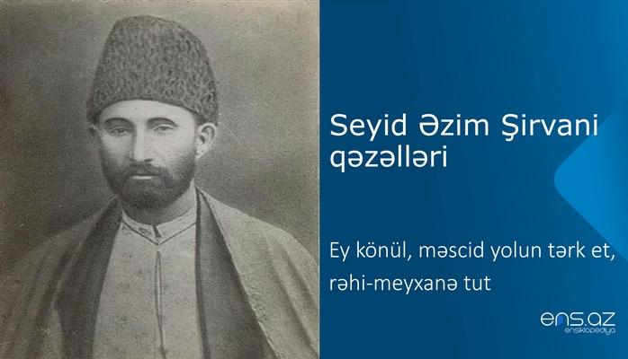 Seyid Əzim Şirvani - Ey könül, məscid yolun tərk et, rəhi-meyxanə tut