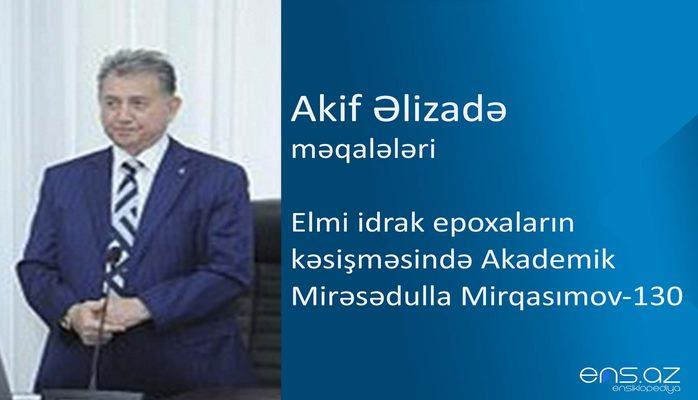 Akif Əlizadə - Elmi idrak epoxaların kəsişməsində Akademik Mirəsədulla Mirqasımov - 130