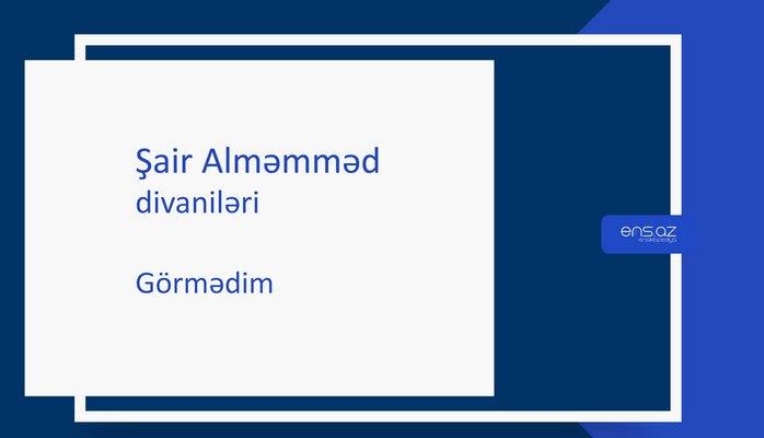 Şair Alməmməd - Görmədim
