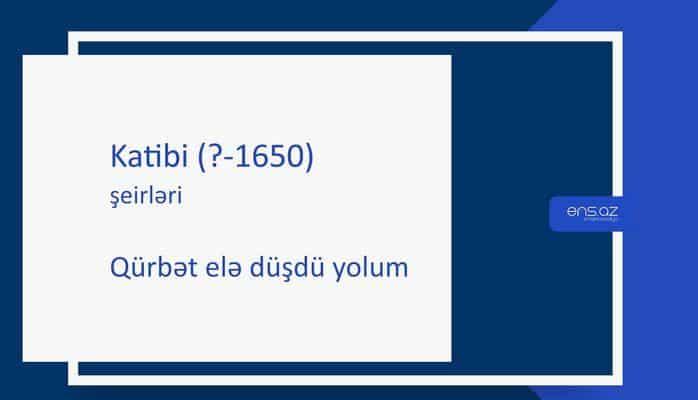 Katibi (?-1650) - Qürbət elə düşdü yolum