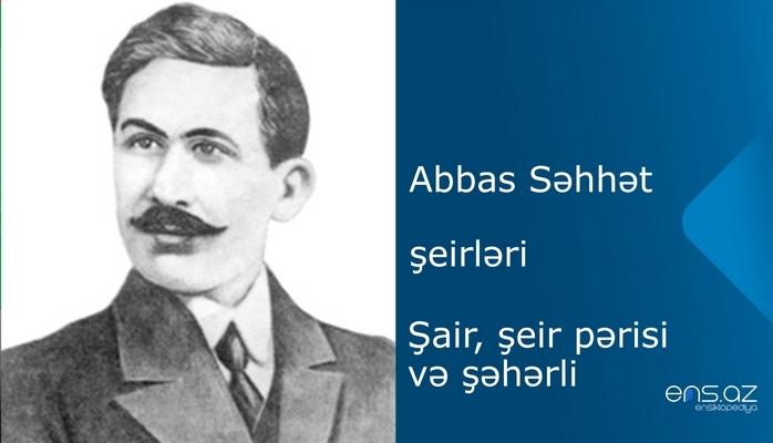 Abbas Səhhət - Şair, şeir pərisi və şəhərli
