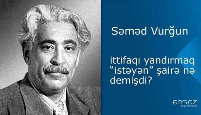 """Səməd Vurğun - ittifaqı yandırmaq """"istəyən"""" şairə nə demişdi?"""