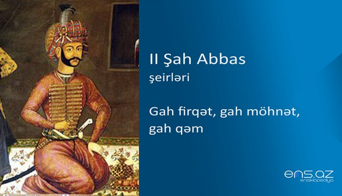 II Şah Abbas - Gah firqət, gah möhnət, gah qəm