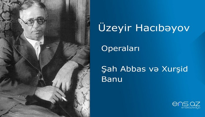 Üzeyir Hacıbəyov - Şah Abbas və Xurşid Banu
