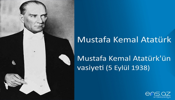 Mustafa Kemal Atatürk - Mustafa Kemal Atatürk'ün vasiyeti (5 Eylül 1938)