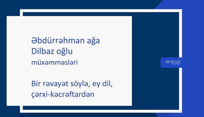 Əbdürrəhman ağa Dilbaz oğlu - Bir rəvayət söylə, ey dil, çərxi-kəcrəftardən