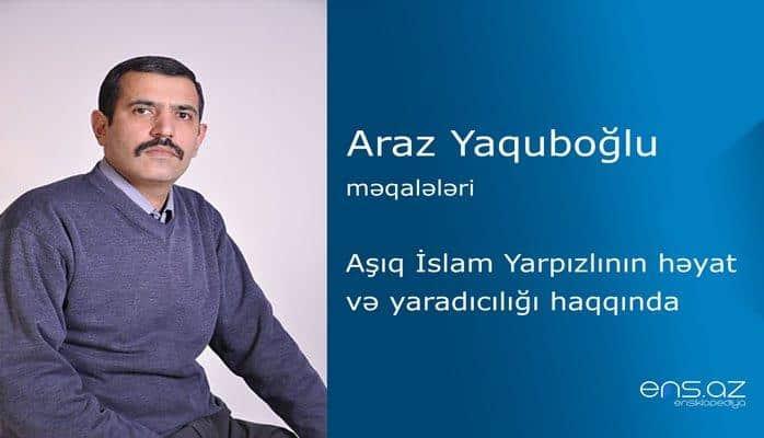 Araz Yaquboğlu - Aşıq İslam Yarpızlının həyat və yaradıcılığı haqqında