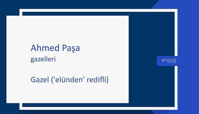 Ahmed Paşa - Gazel ('elünden' redifli)