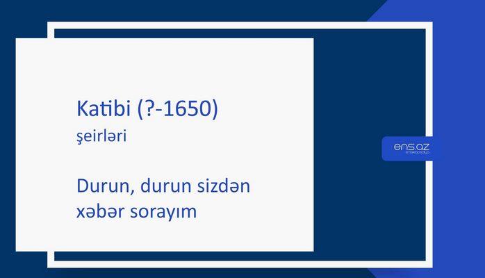 Katibi (?-1650) - Durun, durun sizdən xəbər sorayım