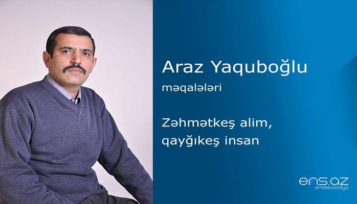 Araz Yaquboğlu - Zəhmətkeş alim, qayğıkeş insan
