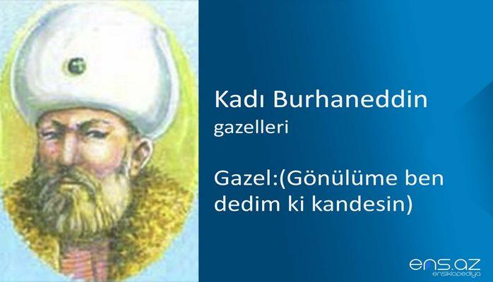 Kadı Burhaneddin - Gazel:(Gönülüme ben dedim ki kandesin)