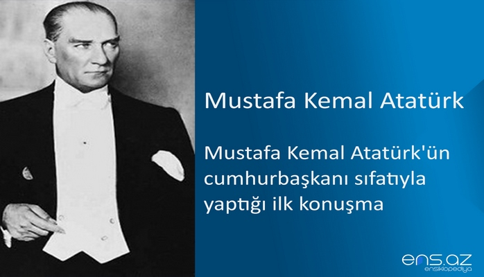 Mustafa Kemal Atatürk - Mustafa Kemal Atatürk'ün cumhurbaşkanı sıfatıyla yaptığı ilk konuşma