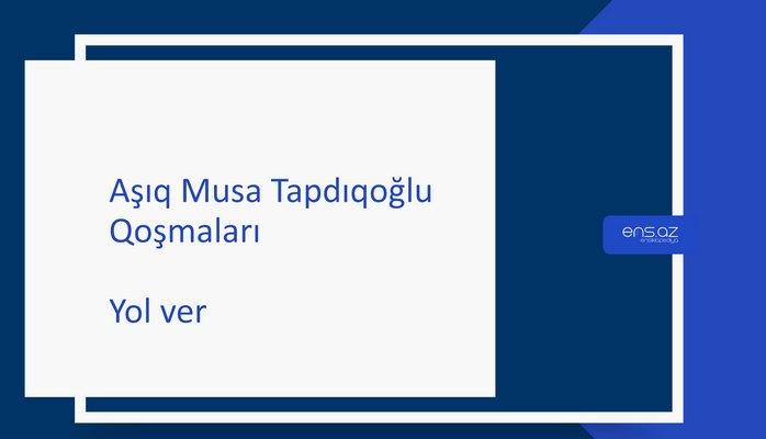 Aşıq Musa Tapdıqoğlu - Yol ver