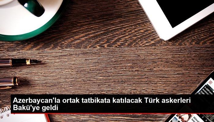 Azerbaycan'la ortak tatbikata katılacak Türk askerleri Bakü'ye geldi