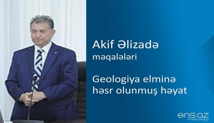 Akif Əlizadə - Geologiya elminə həsr olunmuş həyat