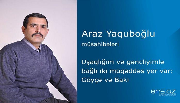 Araz Yaquboğlu - Uşaqlığım və gəncliyimlə bağlı iki müqəddəs yer var: Göyçə və Bakı