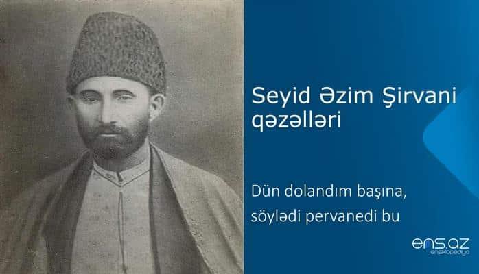 Seyid Əzim Şirvani - Dün dolandım başına, söylədi pervanedi bu