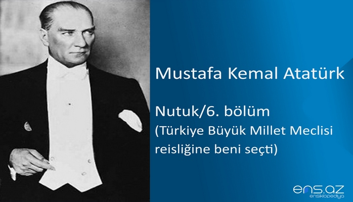 Mustafa Kemal Atatürk - Nutuk/6. bölüm/Türkiye Büyük Millet Meclisi reisliğine beni seçti