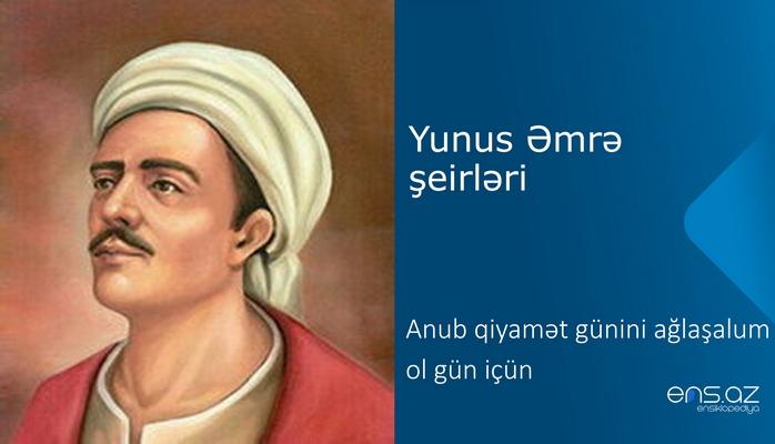 Yunus Əmrə - Anub qiyamət günini ağlaşalum ol gün içün