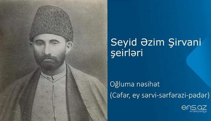 Seyid Əzim Şirvani - Oğluma nəsihət (Cəfər, ey sərvi-sərfərazi-pədər)
