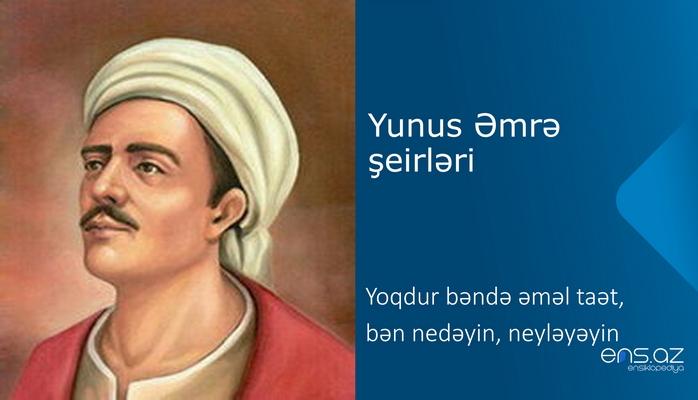 Yunus Əmrə - Yoqdur bəndə əməl taət, bən nedəyin, neyləyəyin