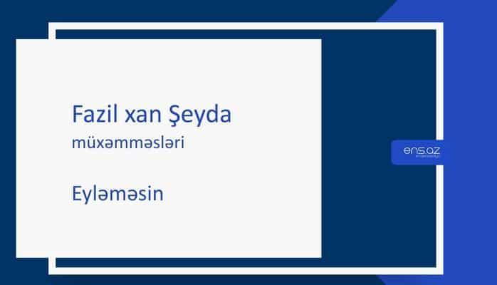 Fazil xan Şeyda - Eyləməsin