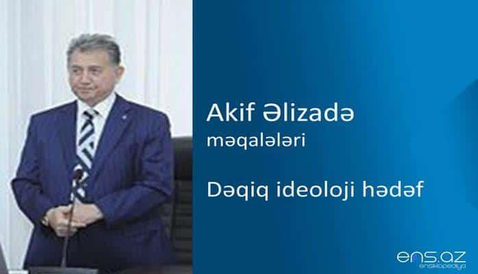 Akif Əlizadə - Dəqiq ideoloji hədəf