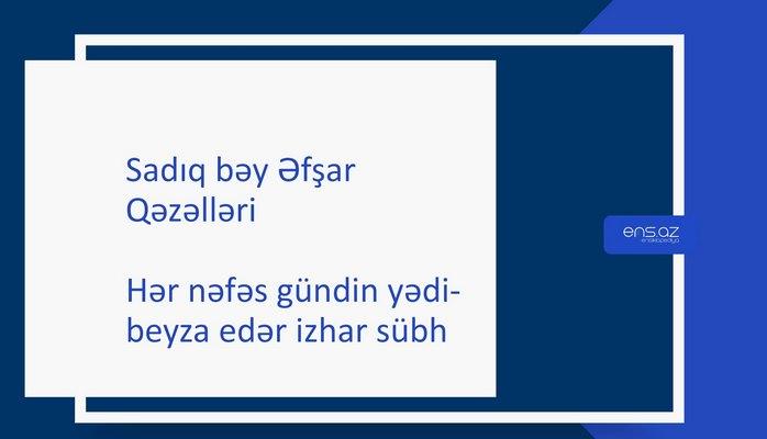 Sadıq bəy Əfşar - Hər nəfəs gündin yədi-beyza edər izhar sübh