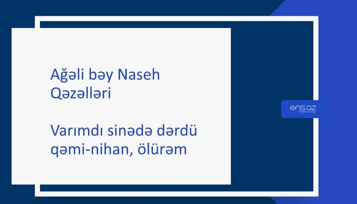 Ağəli bəy Naseh - Varımdı sinədə dərdü qəmi-nihan,ölürəm