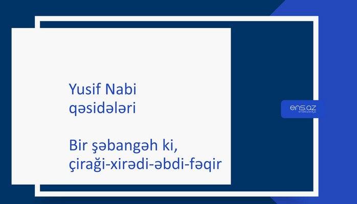 Yusif Nabi - Bir şəbangah ki, çiraği-xirədi-əbdi-fəqir