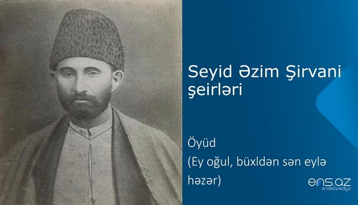 Seyid Əzim Şirvani - Öyüd (Ey oğul, büxldən sən eylə həzər)