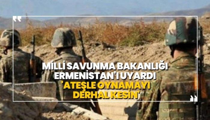 Milli Savunma Bakanlığı Ermenistan'ı uyardı 'Ateşle oynamayı derhal kesin'